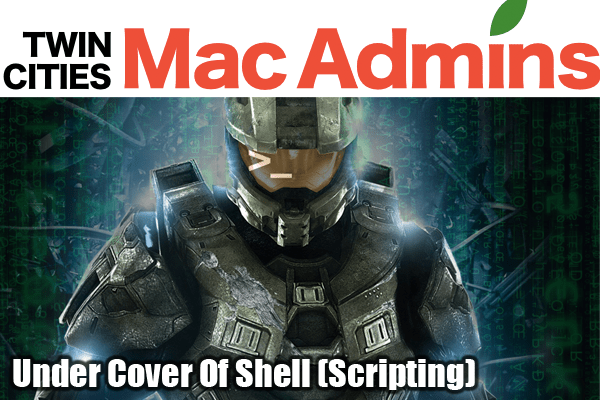 Twin Cities Mac Admins Presentation: Under Cover Of Shell (Scripting)